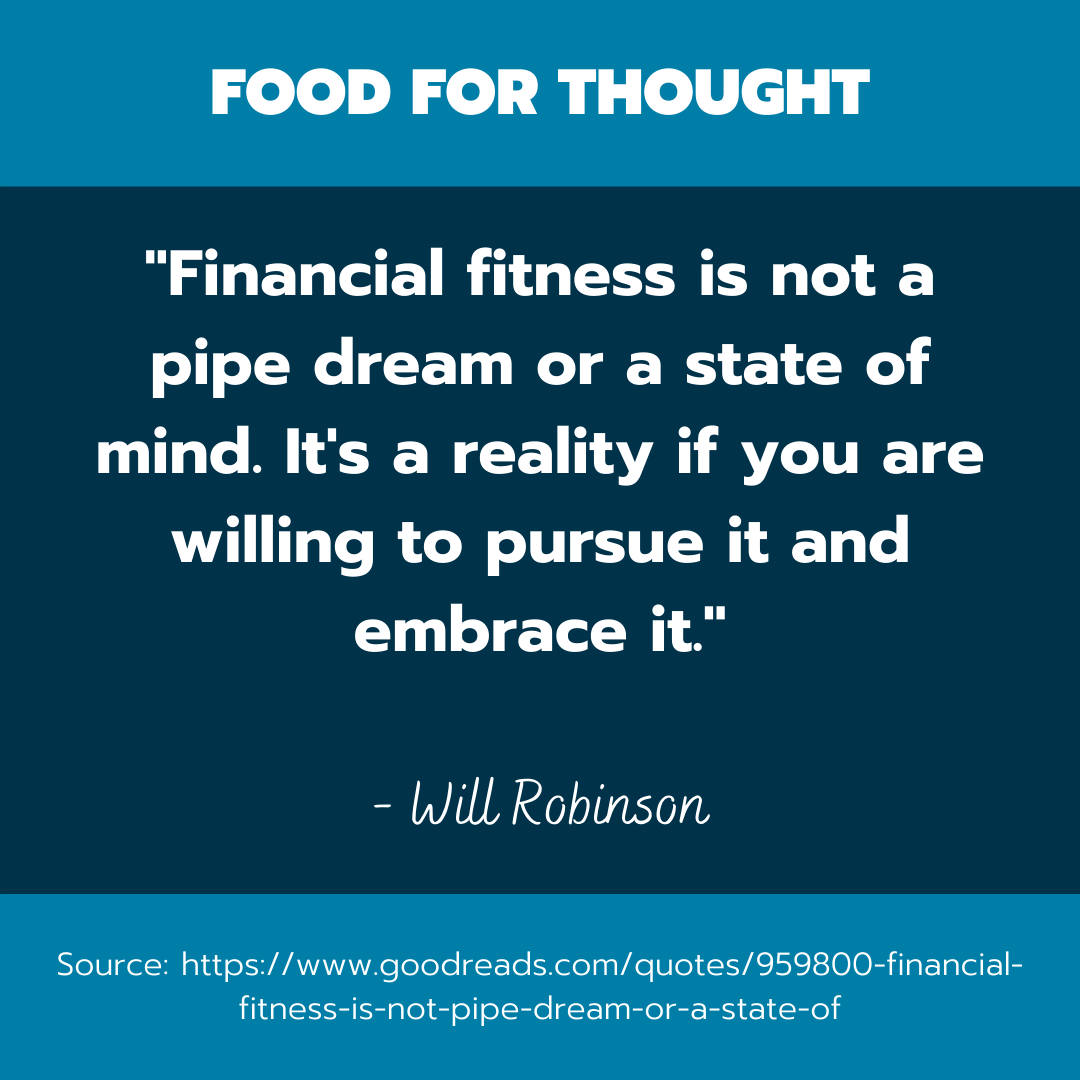 """A quote by Will Robinson that reads, """"financial fitness is not pipe dream or a state of mind it's a reality if you are willing to pursue it and embrace it."""""""