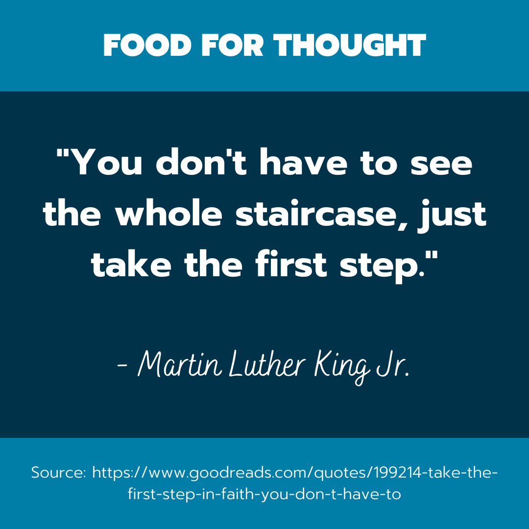 """A quote by Martin Luther King that reads, """"you don't have to see the whole staircase, just take the first step."""""""