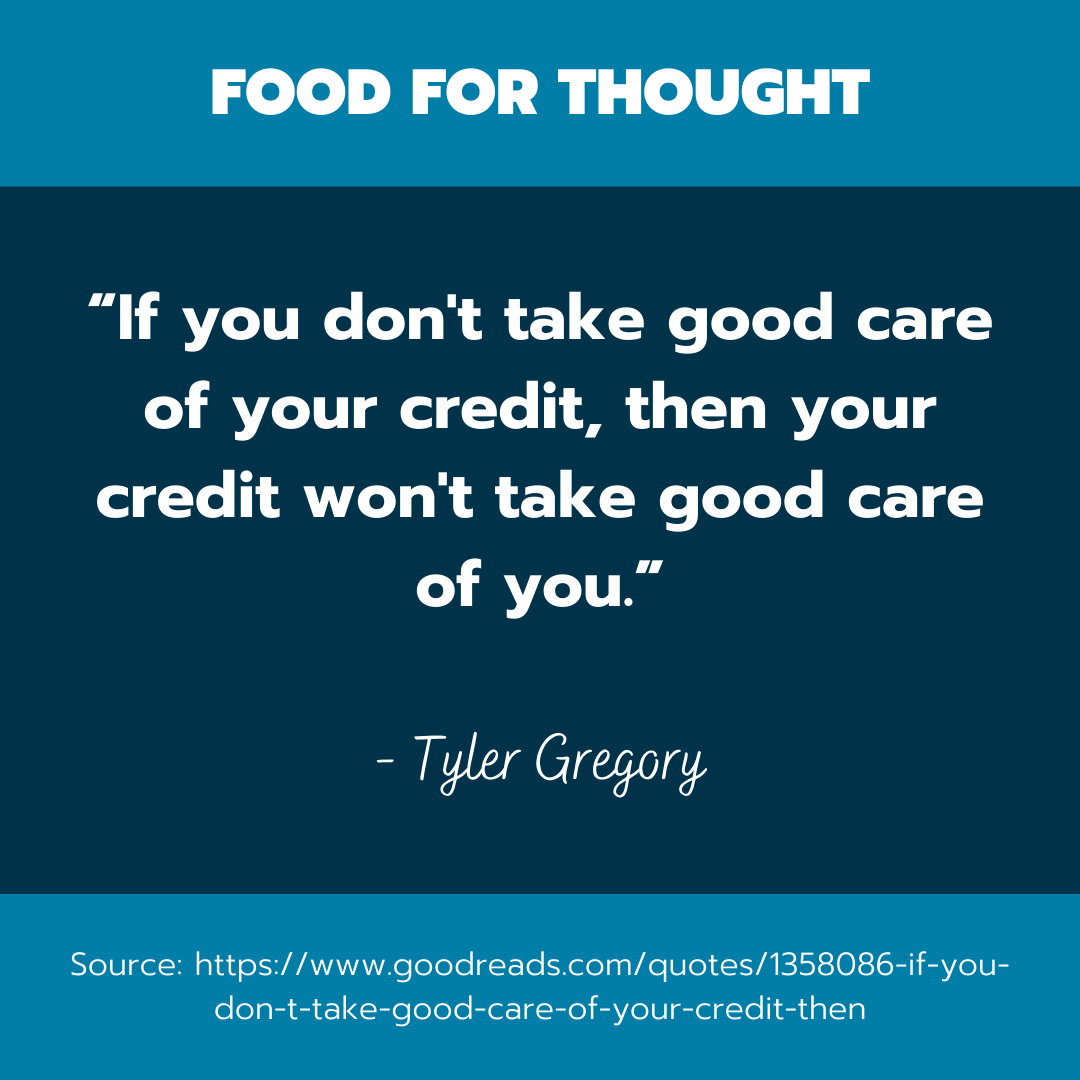 "A quote by Tyler Gregory that reads, ""If you don't take good care of your credit, then your credit won't take good care of you."""